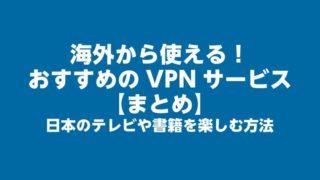海外から使える!おすすめのVPNサービス【まとめ】日本のテレビや書籍を楽しむ方法
